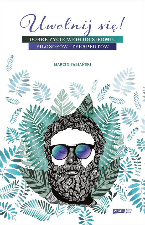 okładka Uwolnij się! Dobre życie według siedmiu filozofów-terapeutów, Ebook | Marcin Fabjański