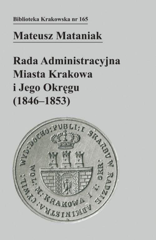 okładka Rada Administracyjna Miasta Krakowa i jego okręgu (1846-1853), Książka   Mataniak Mateusz