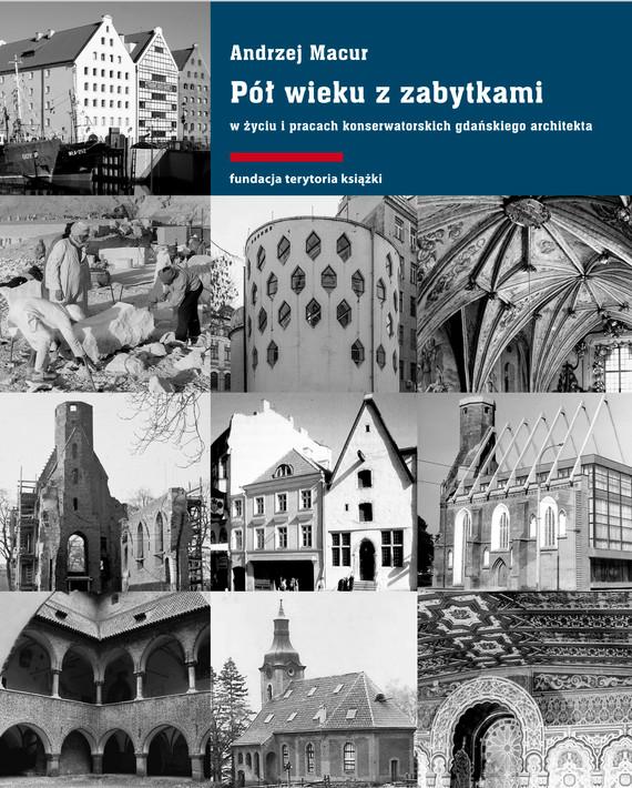 okładka Pół wieku z zabytkami w życiu i pracach konserwatorskich gdańskiego architektaebook | epub, mobi | Andrzej Macur