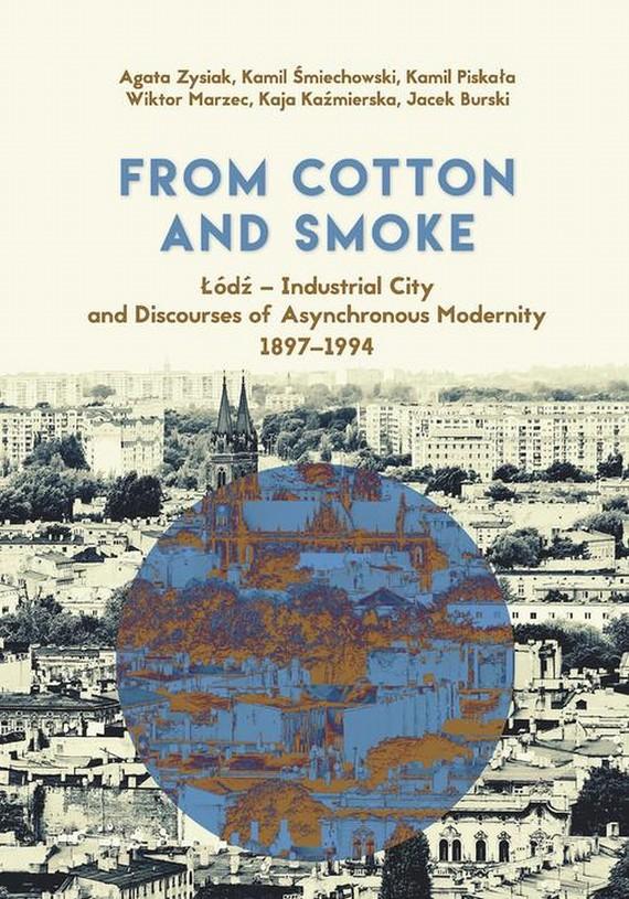 okładka From Cotton and Smoke: Łódź - Industrial City and Discourses of Asynchronous Modernity 1897-1994, Ebook   Wiktor Marzec, Kamil Śmiechowski, Agata Zysiak, Kaja Kaźmierska, Kamil  Piskała, Jacek Burski