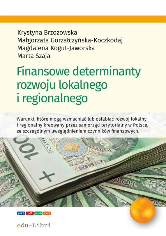 okładka Finansowe determinanty rozwoju lokalnego i regionalnegoebook | epub, mobi | Krystyna  Brzozowska, Magdalena Kogut-Jaworska, Szaja Marta, Małgorzata Gorzałczyńska-Koczkodaj