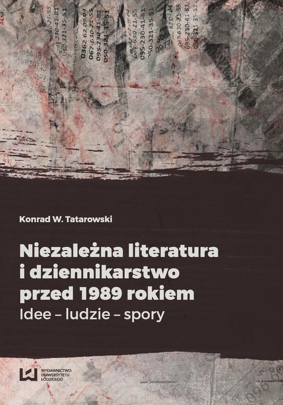 okładka Niezależna literatura i dziennikarstwo przed 1989 rokiem, Ebook   Konrad W. Tatarowski