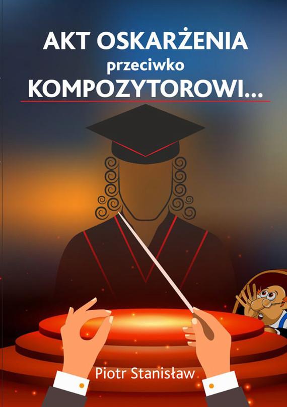 okładka Akt oskarżenia przeciwko Kompozytorowi…, Ebook   Piotr Stanisław