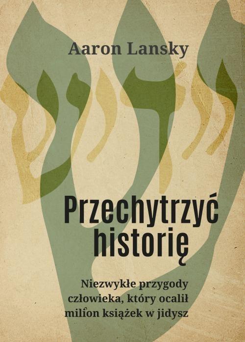 okładka Przechytrzyć historię Niezwykłe przygody człowieka, który ocalił milion książek w jidysz, Książka | Lansky Aaron