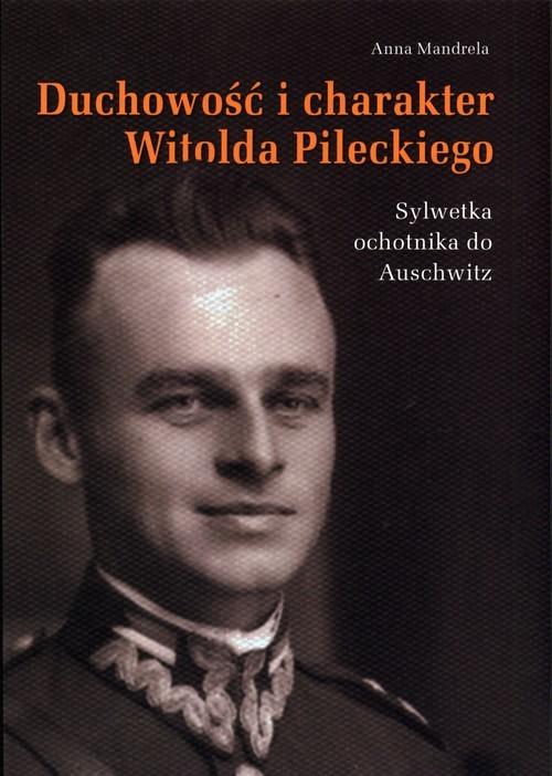 okładka Duchowość i charakter Witolda Pileckiego Sylwetka ochotnika do Auschwitz, Książka | Mandrela Anna
