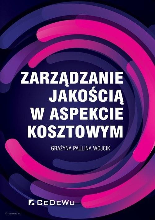 okładka Zarządzanie jakością w aspekcie kosztowym, Książka | Paulina Wójcik Grażyna