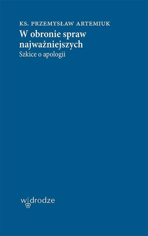 okładka W obronie spraw najważniejszych. Szkice o apologiiebook   epub, mobi, pdf   Przemysław Artemiuk