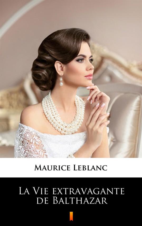 okładka La Vie extravagante de Balthazar, Ebook   Maurice Leblanc