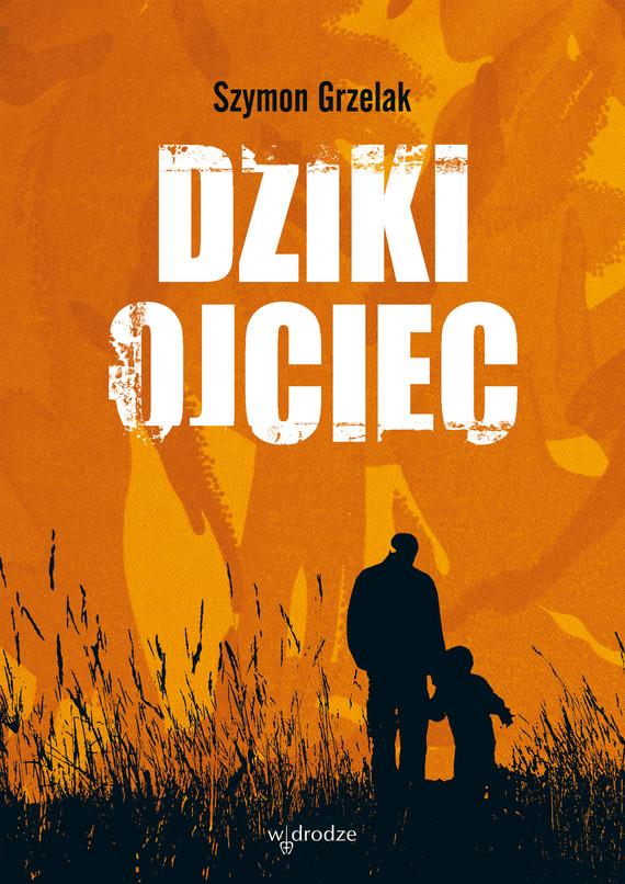 okładka Dziki ojciec. Jak wykorzystać moc inicjacji w wychowaniu, Ebook | Szymon Grzelak