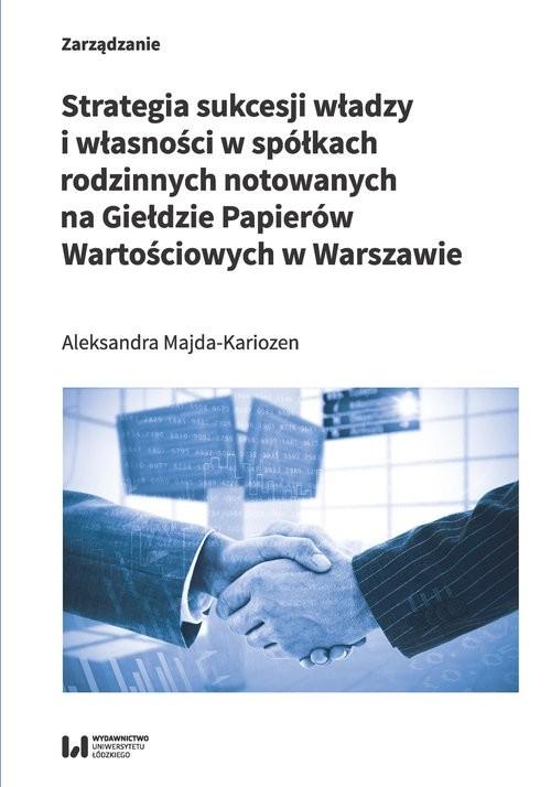 okładka Strategia sukcesji władzy i własności w spółkach rodzinnych notowanych na Giełdzie Papierów Wartościowych w Warszawie, Książka | Majda-Kariozen Aleksandra