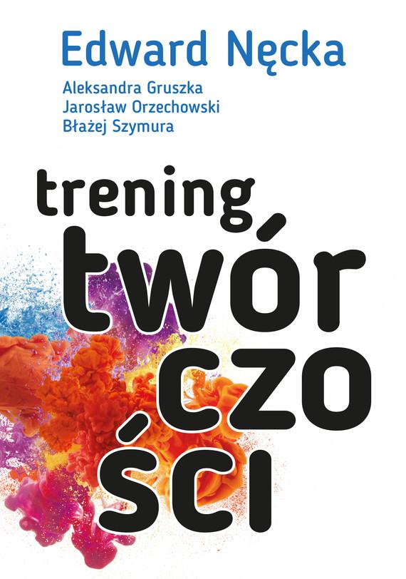 okładka Trening twórczościebook | epub, mobi | Edward Nęcka, Jarosław Orzechowski, Aleksandra Gruszka, Błażej Szymura