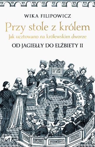 okładka Przy stole z królem. Jak ucztowano na królewskim dworze, Książka | Wika Filipowicz