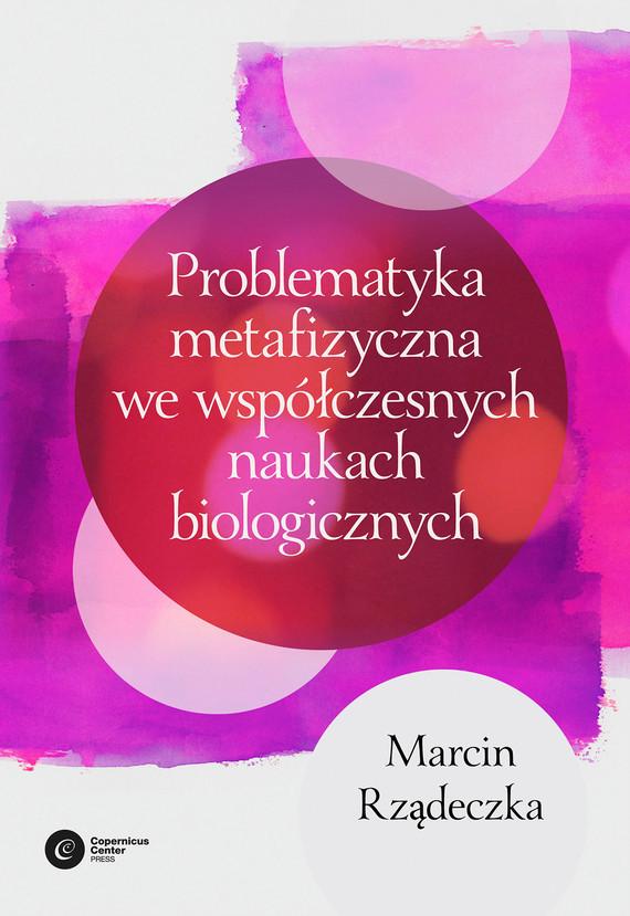 okładka Problematyka metafizyczna we współczesnych naukach biologicznych. Zarys wybranych problemów i zagadnieńebook | epub, mobi | Marcin Rządeczka
