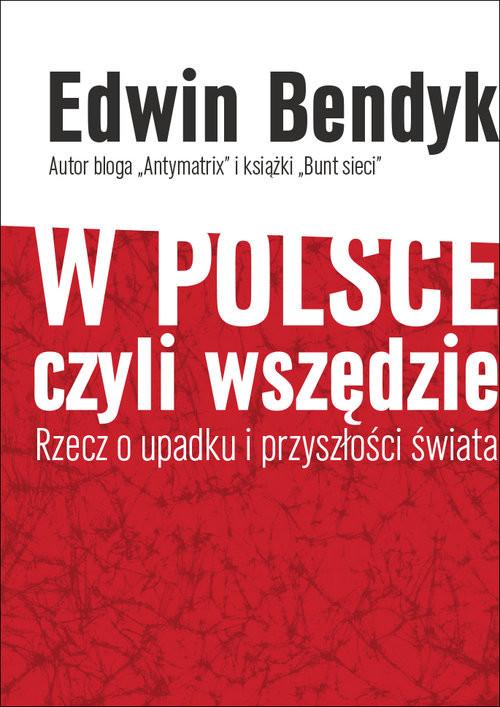 okładka W Polsce czyli wszędzie Rzecz o upadku i przyszłości świata, Książka   Edwin Bendyk