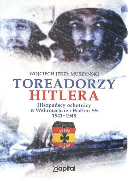 okładka Toreadorzy Hitlera Hiszpańscy ochotnicy w Wermachcie i Waffen-SS 1941-1945, Książka   Muszyński Wojciech