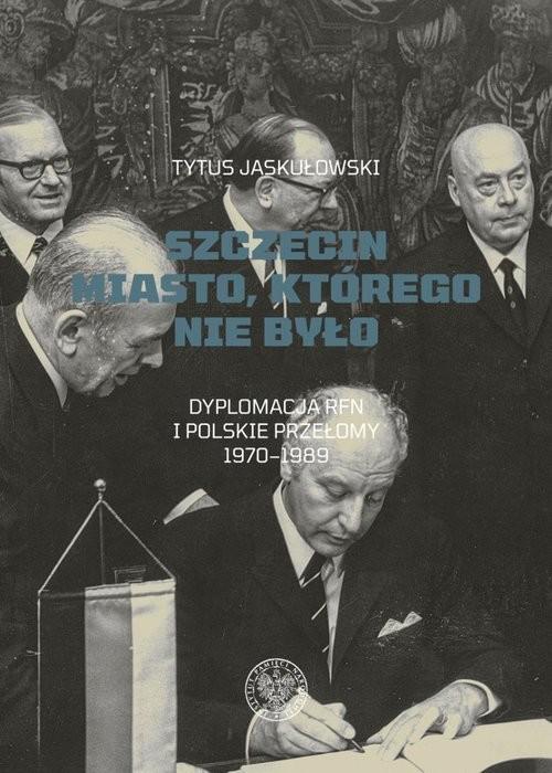 okładka Szczecin Miasto, którego nie było. Dyplomacja RFN i polskie przełomy 1970–1989, Książka   Jaskułowski Tytus