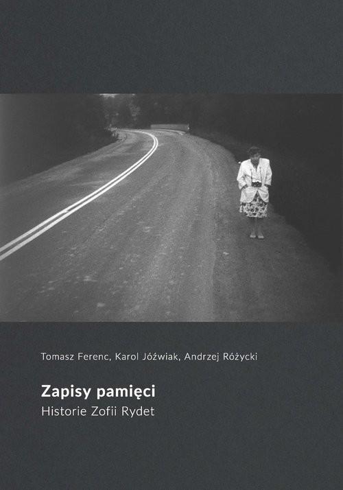 okładka Zapisy pamięci Historie Zofii Rydet, Książka | Tomasz Ferenc, Karol Jóźwiak, Andrzej Różycki