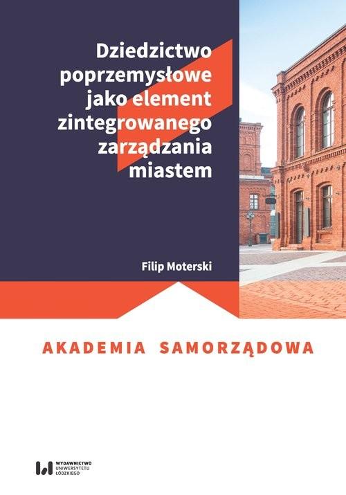 okładka Dziedzictwo poprzemysłowe jako element zintegrowanego zarządzania miastem, Książka   Moterski Filip