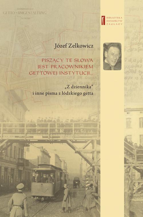 """okładka Piszący te słowa jest pracownikiem gettowej instytucji... """"Z dziennika"""" i inne pisma z łódzkiego getta, Książka   Zelkowicz Józef"""