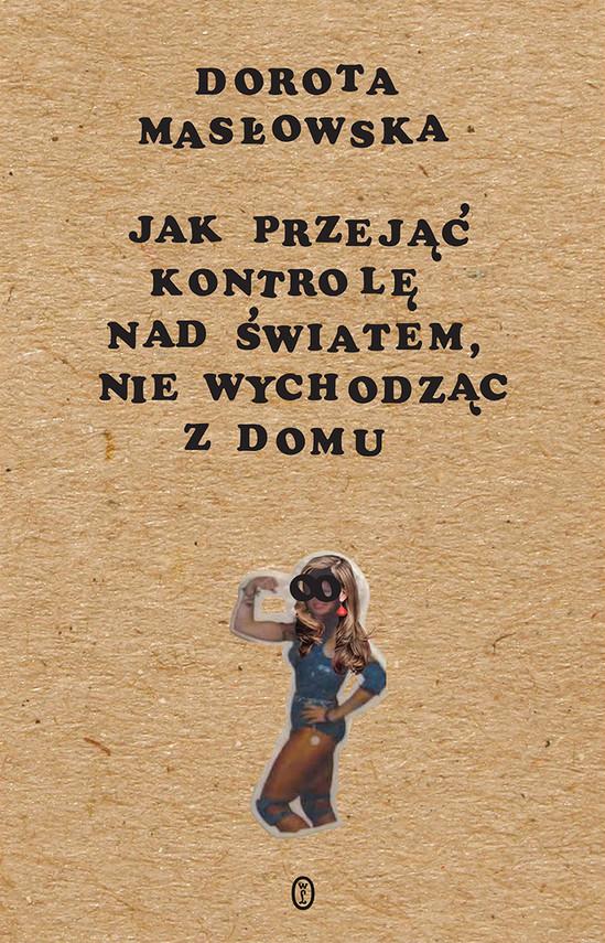 okładka Jak przejąć kontrolę nad światem, nie wychodząc z domuebook | epub, mobi | Dorota Masłowska