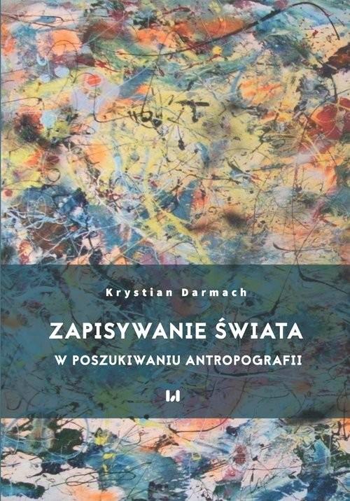 okładka Zapisywanie świata W poszukiwaniu antropografii, Książka | Darmach Krystian