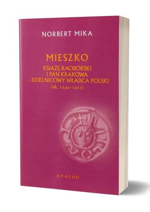 okładka Mieszko Raciborski Książę Raciborski i pan Krakowa Dzielnicowy władca Polski (ok. 1142-1211), Książka | Norbert Mika