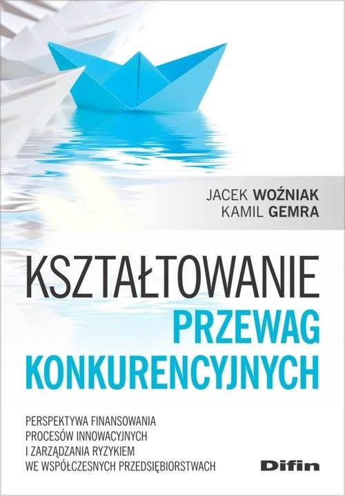 okładka Kształtowanie przewag konkurencyjnych Perspektywa finansowania procesów innowacyjnych i zarządzania ryzykiem we współczesnych przedsiębior, Książka | Jacek Woźniak, Kamil Gemra