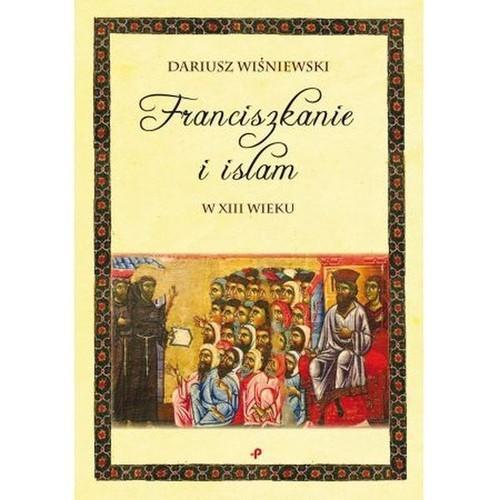 okładka Franciszkanie i islam w XIII wieku, Książka | Dariusz  Wiśniewski