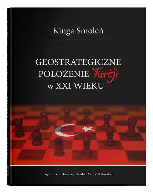 okładka Geostrategiczne położenie Turcji w XXI wieku, Książka   Smoleń Kinga