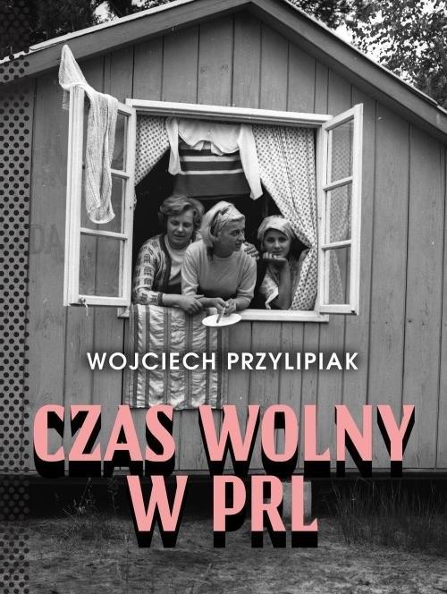 okładka Czas wolny w PRL, Książka   Przylipiak Wojciech