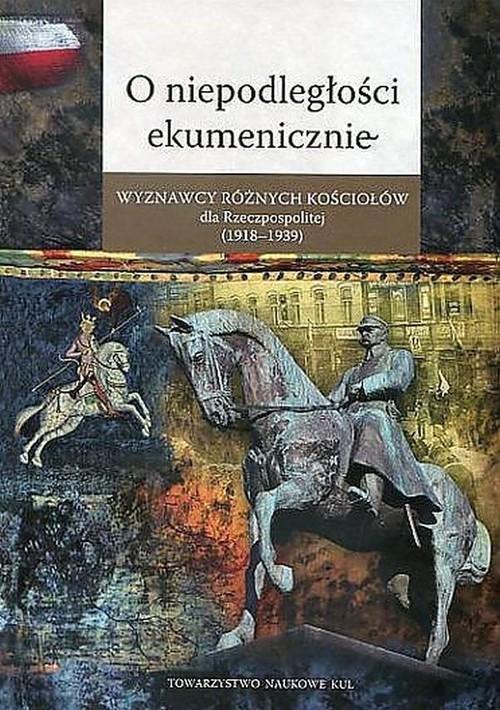 okładka O niepodległości ekumenicznie Wyznawcy różnych Kościołów dla Rzeczpospolitej (1918-1939), Książka |