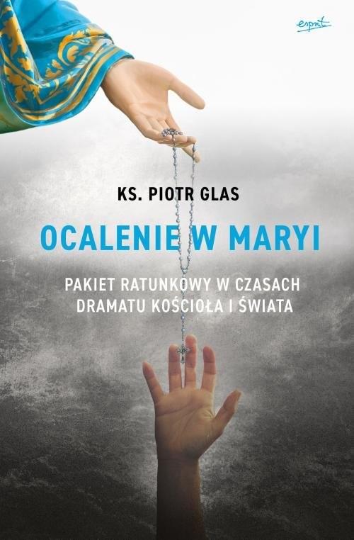 okładka Ocalenie w Maryi Pakiet ratunkowy w czasach dramatu Kościoła i świata, Książka | ks. Piotr Glas