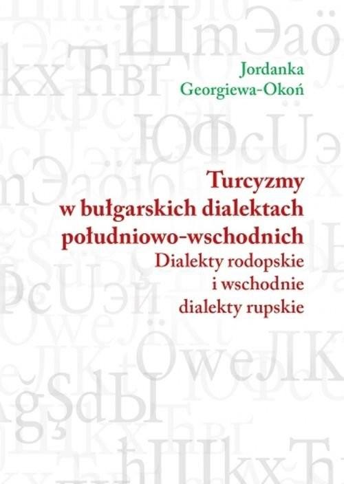 okładka Turcyzmy w bułgarskich dialektach południowo-wschodnich Dialekty rodopolskie i wschodnie dialekty rupskie, Książka | Jordanka Georgiewa Okoń