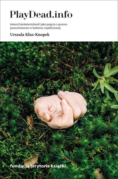 okładka PlayDead.info Śmierć/nieśmiertelność jako pojęcia z pozoru przeciwstawne w kulturze współczesnej, Książka | Kluz-Knopek Urszula