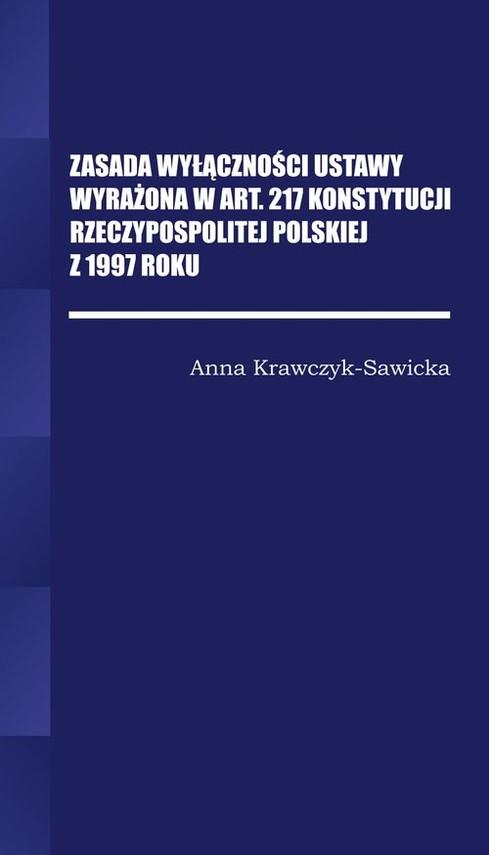 okładka Zasada wyłączności ustawy wyrażona w Art. 217 Konstytucji Rzeczpospolitej Polskiej z 1997 Roku/Wyższ, Książka | krawczyk-Sawicka Anna