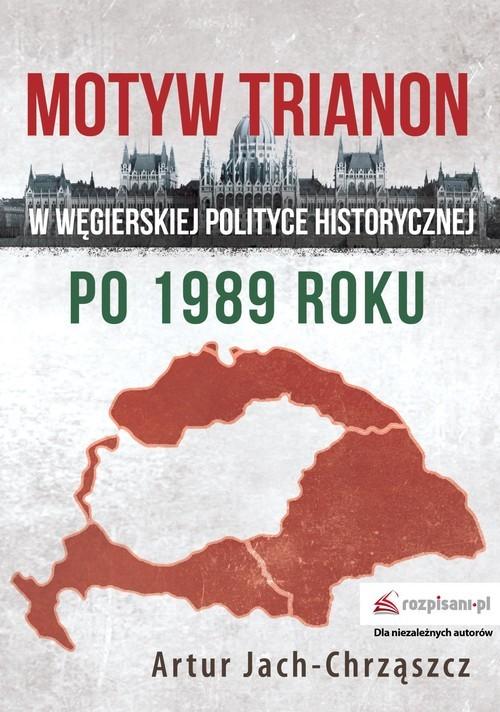 okładka Motyw Trianon w węgierskiej polityce historycznej po 1989 roku, Książka | Jach-Chrząszcz Artur