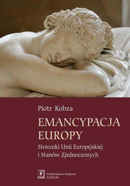 okładka Emancypacja Europy Stosunki Unii Europejskiej i Stanów Zjednoczonych, Książka   Kobza Piotr