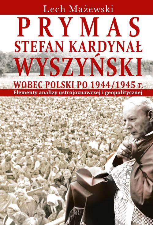 okładka Prymas Stefan Kardynał Wyszyński wobec Polski po 1944/1945 r. Elementy analizy ustrojoznawczej i geopolitycznej, Książka | Mażewski Lech