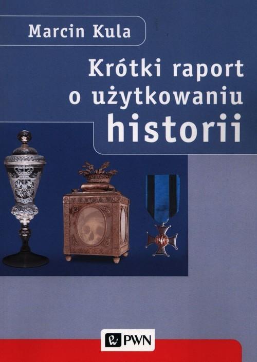 okładka Krótki raport o użytkowaniu historii, Książka | Marcin  Kula