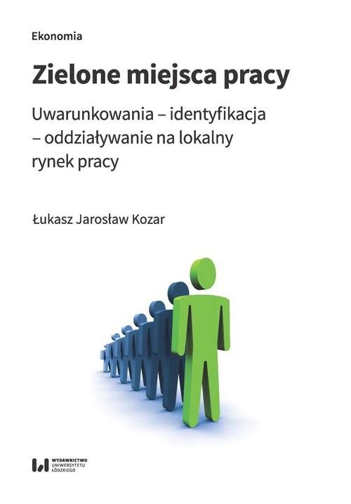 okładka Zielone miejsca pracy Uwarunkowania – identyfikacja – oddziaływanie na lokalny rynek pracy, Książka | Łukasz Jarosław Kozar