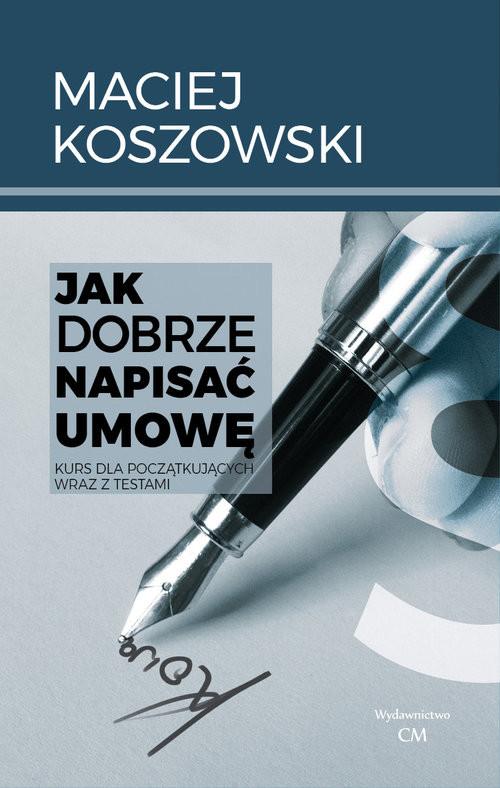 okładka Jak dobrze napisać umowę / Ciekawe Miejsca Kurs dla początkujących wraz z testami, Książka   Koszowski M.