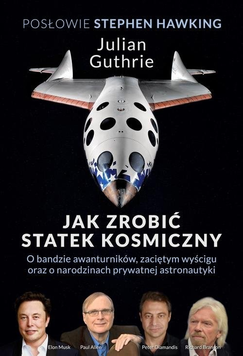 okładka Jak zrobić statek kosmiczny O bandzie awanturników, zaciętym wyścigu oraz o narodzinach prywatnej astronautyki, Książka | Julian Guthrie, Stephen Hawking