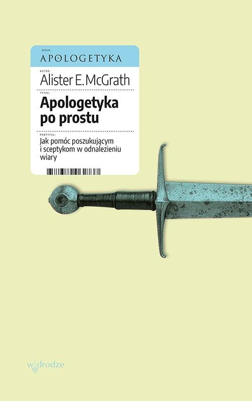 okładka Apologetyka po prostu. Jak pomóc poszukującym i sceptykom w odnalezieniu wiaryebook | epub, mobi, pdf | Alister E McGrath