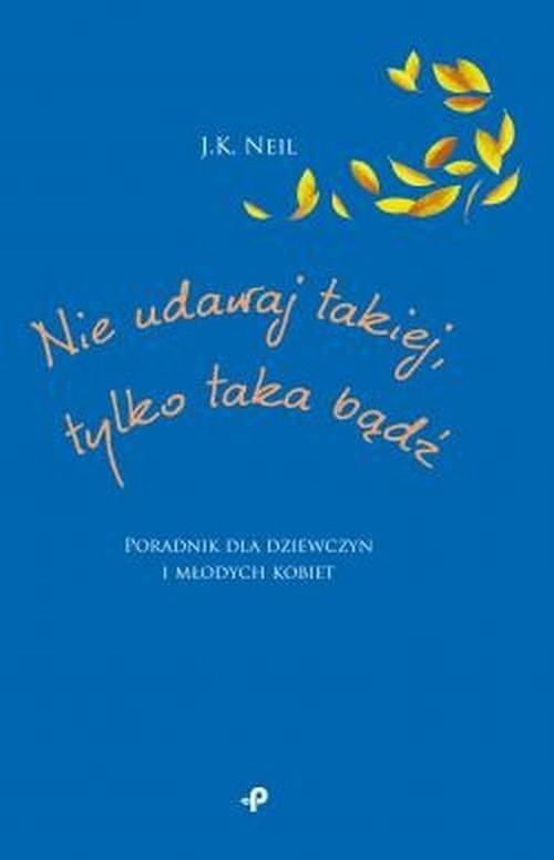 okładka Nie udawaj takiej tylko taka bądź Poradnik dla dziewczyn i młodych kobiet, Książka | Neil J.K.