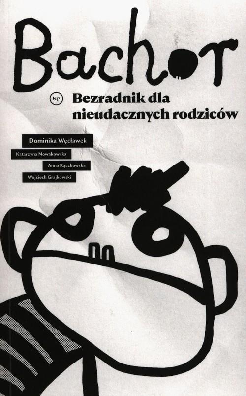 okładka Bachor Bezradnik dla nieudacznych rodziców, Książka | Węcławek Dominika, Katarzyna Nowakowska, Anna Rączkowska, Wojciech Grajkowski