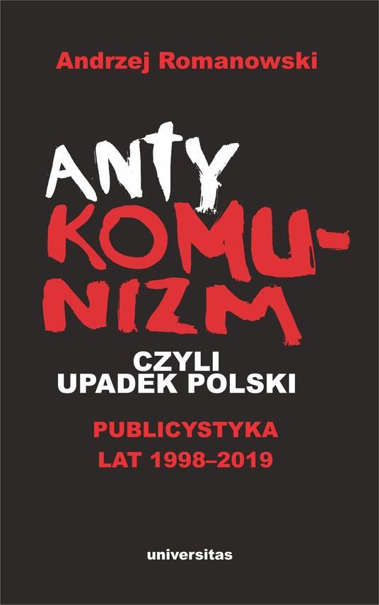 okładka Antykomunizm, czyli upadek Polski. Publicystyka lat 1998-2019ebook | epub, mobi | Andrzej Romanowski