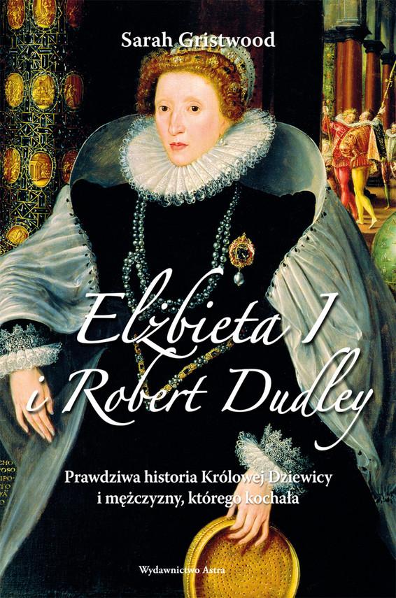 okładka Elżbieta I i Robert Dudley. Prawdziwa historia Królowej Dziewicy i mężczyzny, którego kochała, Ebook   Sarah Gristwood