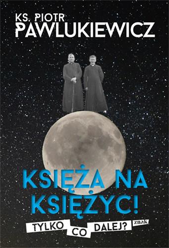 okładka Księża na Księżyc! Tylko co dalej?, Książka   ks. Piotr Pawlukiewicz