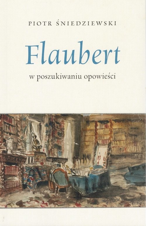 okładka Flaubert w poszukiwaniu opowieści, Książka   Piotr Śniedziewski