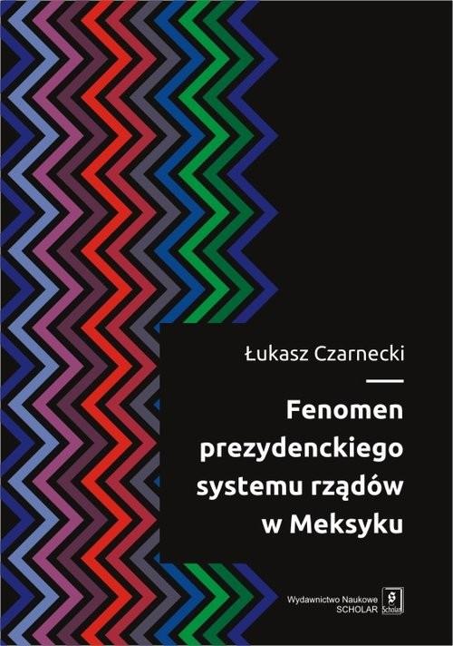 okładka Fenomen prezydenckiego systemu rządów w Meksyku, Książka   Czarnecki Łukasz